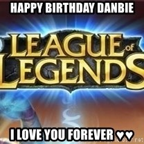 League of legends - happy birthday Danbie i love you forever ♥♥
