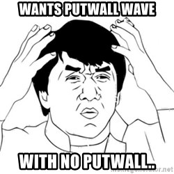 Jackie Chan face - Wants Putwall wave With No Putwall..