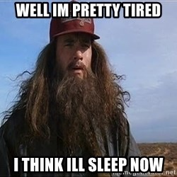 Forrest Gump Hobo - well im pretty tired i think ill sleep now