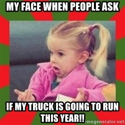 dafuq girl - MY FACE WHEN PEOPLE ASK IF MY TRUCK IS GOING TO RUN THIS YEAR!!