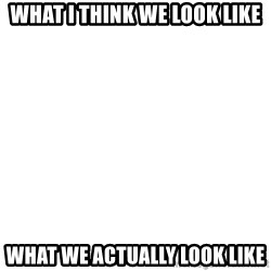 Blank Template - What I think we look like What we actually look like