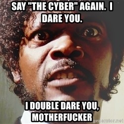 "Mad Samuel L Jackson - Say ""the cyber"" again.  I dare you. I double dare you, motherfucker"