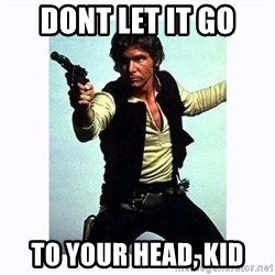Han Solo - dont let it go to your head, kid
