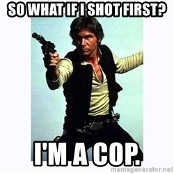 Han Solo - So what if I shot first? I'm a cop.