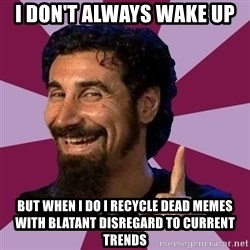 Serj Tankian - I don't always wake up But when i do i recycle dead memes with blatant disregard to current trends
