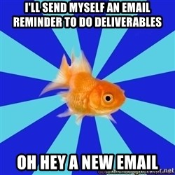 Absentminded Goldfish - I'll send myself an email reminder to do deliverables OH HEY A NEW EMAIL