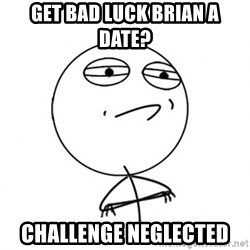 Challenge Accepted HD - Get bad luck brian a date? Challenge Neglected