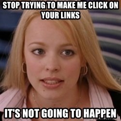 mean girls - Stop trying to make me click on your links It's not going to happen