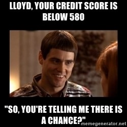 "Lloyd-So you're saying there's a chance! - Lloyd, Your Credit Score is Below 580 ""So, You're Telling Me There is a chance?"""