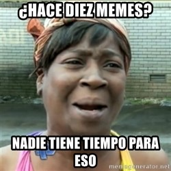 Ain't Nobody got time fo that - ¿hace diez memes? nadie tiene tiempo para eso