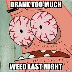 Stoned Patrick - DRANK TOO MUCH WEED LAST NIGHT