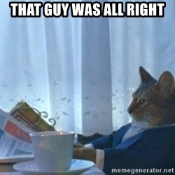 Sophisticated Cat Meme - That guy was all right