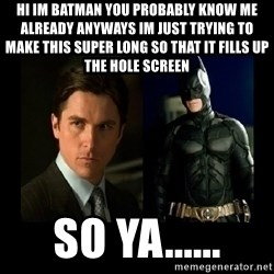 Batman's voice  - hi im batman you probably know me already anyways im just trying to make this super long so that it fills up the hole screen so ya......