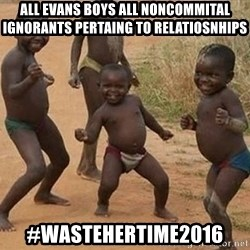 Dancing african boy - All evans boys all noncommital ignorants pertaing to relatiosnhips #WASTEHERTIME2016