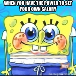 Epic Spongebob Face - when you have the power to set your own salary