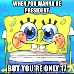Epic Spongebob Face - when you wanna be president  but you're only 17