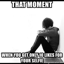 First World Problems - that moment when you get only 10 likes for your selfie