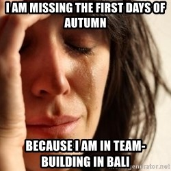 First World Problems - I AM MISSING THE FIRST DAYS OF AUTUMN BECAUSE I AM IN TEAM-BUILDING IN BALI