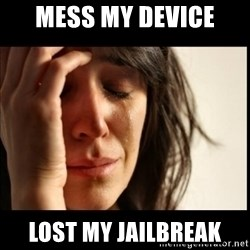 First World Problems - Mess my device LOST my JAILBREAK