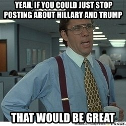Yeah If You Could Just -  Yeah, If You Could Just stop posting about Hillary and Trump That would be great