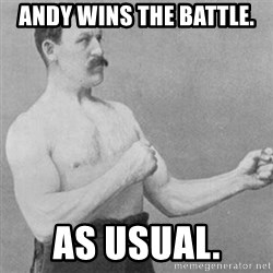 overly manly man - Andy wins the battle. As usual.