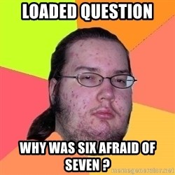 Gordo Nerd - loaded question  why was six afraid of seven ?
