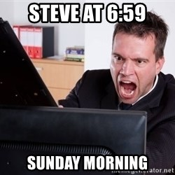 Angry Computer User - Steve at 6:59 Sunday morning