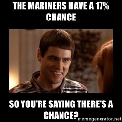 Lloyd-So you're saying there's a chance! - The Mariners have a 17% chance So you're saying there's a chance?