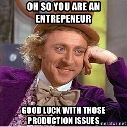 Oh so you're - Oh so you are an entrepeneur Good luck with those production issues