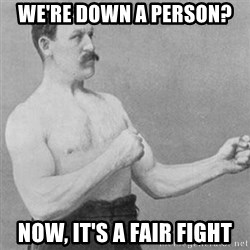 overly manly man - We're down a person? Now, it's a fair fight