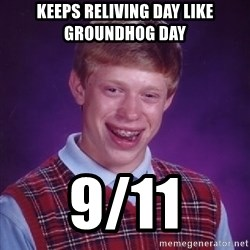 Bad Luck Brian - KEEPS RELIVING DAY LIKE GROUNDHOG DAY 9/11