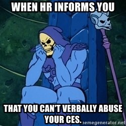 Skeletor sitting - When HR informs you  that you can't verbally abuse your CEs.