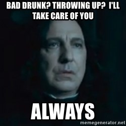 Always Snape - Bad drunk? Throwing up?  I'll take care of you Always
