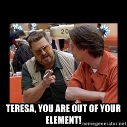 walter sobchak -  Teresa, you are out of your element!