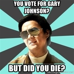 mr chow - You vote for Gary Johnson? but did you die?