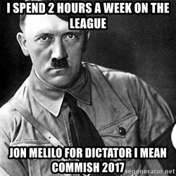 Hitler Advice - I Spend 2 Hours A Week On the League Jon Melilo For dictator I mean Commish 2017