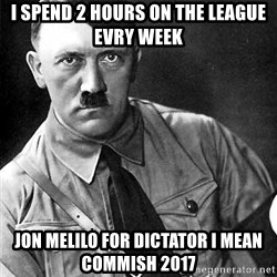 Hitler Advice - I spend 2 hours on the league evry week Jon melilo for dictator I mean commish 2017