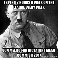 Hitler Advice - I spend 2 hours a week on the league every week Jon melilo for dictator i mean commish 2017