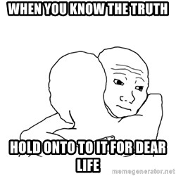 I know that feel bro blank - when you know the truth hold onto to it for dear life