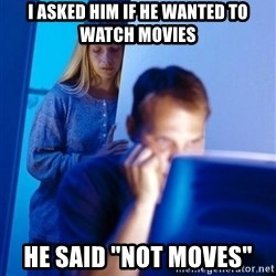 "Redditors Wife - I asked him if he wanted to watch movies He said ""not moves"""