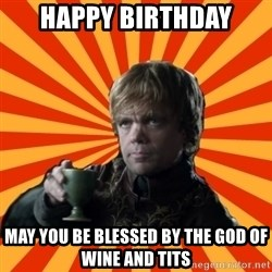 Tyrion Lannister - Happy Birthday May you be blessed by the god of wine and tits