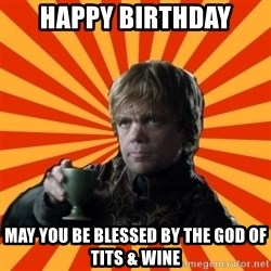 Tyrion Lannister - Happy Birthday May you be blessed by the god of tits & wine