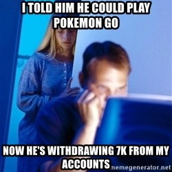 Redditors Wife - I Told him he could play Pokemon GO Now he's withdrawing 7k from my accounts