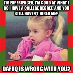 dafuq girl - i'm experienced, i'm good at what i do,i have a college degree, and you still haven't hired me? dafuq is wrong with you?