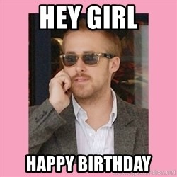 Hey Girl - Hey girl happy birthday