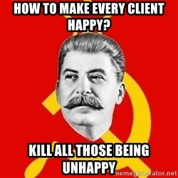 Stalin Says - HOW TO MAKE EVERY CLIENT HAPPY? KILL ALL THOSE BEING UNHAPPY