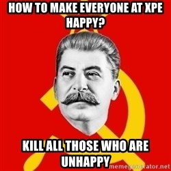 Stalin Says - HOW TO MAKE EVERYONE AT XPE HAPPY? KILL ALL THOSE WHO ARE UNHAPPY