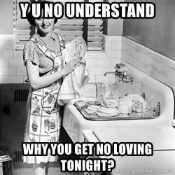 50s Housewife - y u no understand why you get no loving tonight?