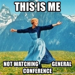 Sound Of Music Lady - This is me not watching             general conference