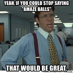 """Yeah If You Could Just - Yeah, if you could stop saying """"Amaze Balls"""" That would be great."""